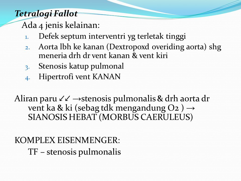 Tetralogi Fallot Ada 4 jenis kelainan: 1. Defek septum interventri yg terletak tinggi 2. Aorta lbh ke kanan (Dextropoxd overiding aorta) shg meneria d