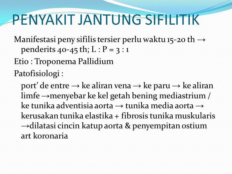 PENYAKIT JANTUNG SIFILITIK Manifestasi peny sifilis tersier perlu waktu 15-20 th → penderits 40-45 th; L : P = 3 : 1 Etio : Troponema Pallidium Patofi