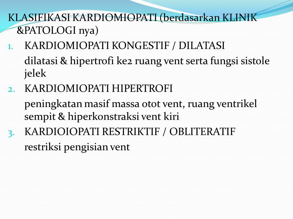 KLASIFIKASI KARDIOMIOPATI (berdasarkan KLINIK &PATOLOGI nya) 1. KARDIOMIOPATI KONGESTIF / DILATASI dilatasi & hipertrofi ke2 ruang vent serta fungsi s