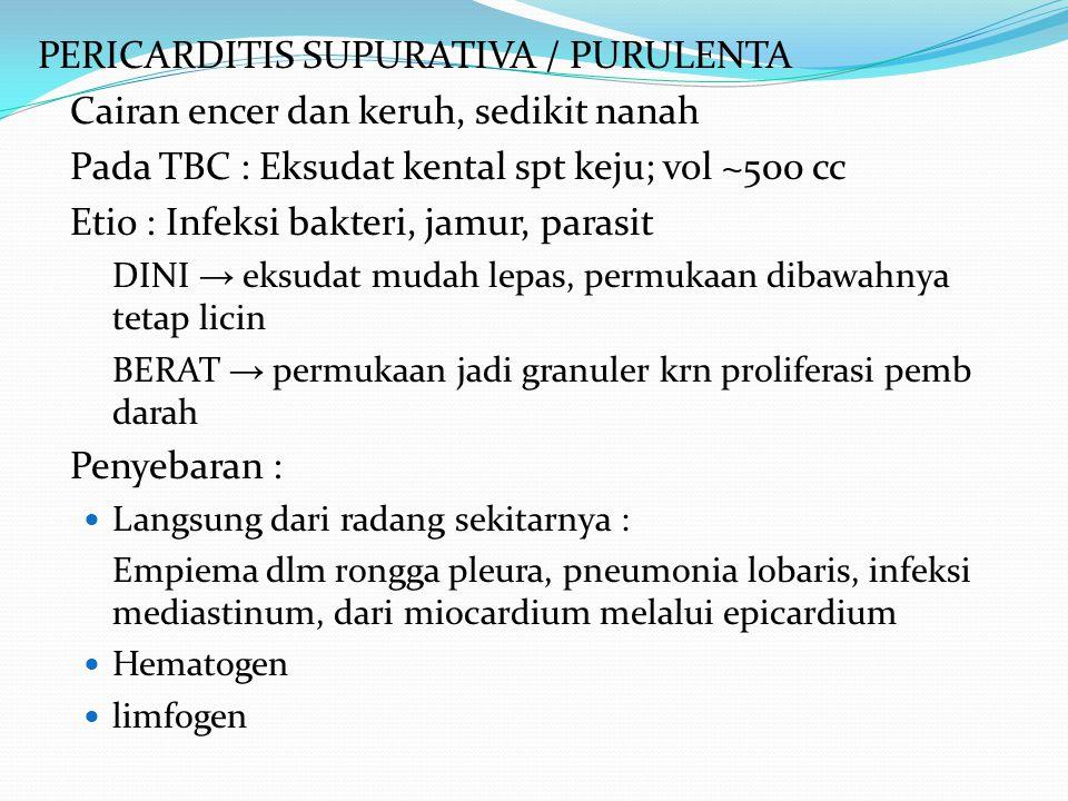 PERICARDITIS SUPURATIVA / PURULENTA Cairan encer dan keruh, sedikit nanah Pada TBC : Eksudat kental spt keju; vol ~500 cc Etio : Infeksi bakteri, jamu