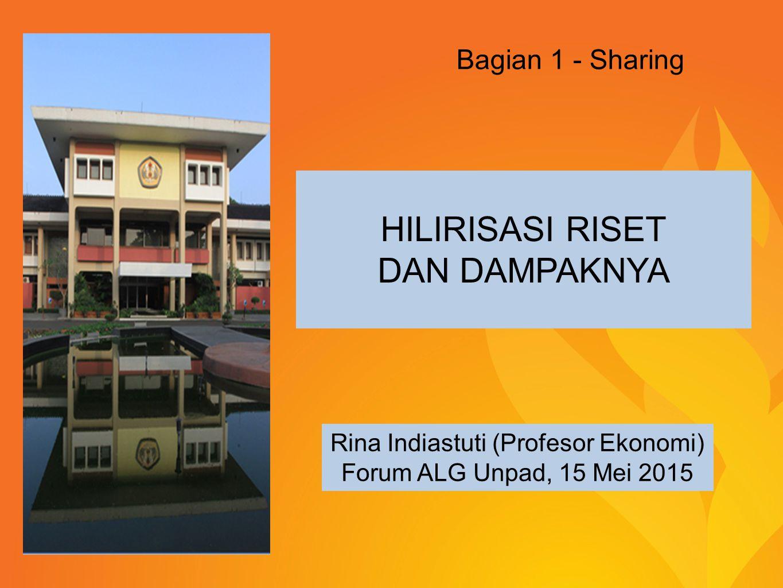 HILIRISASI RISET DAN DAMPAKNYA Rina Indiastuti (Profesor Ekonomi) Forum ALG Unpad, 15 Mei 2015 Bagian 1 - Sharing