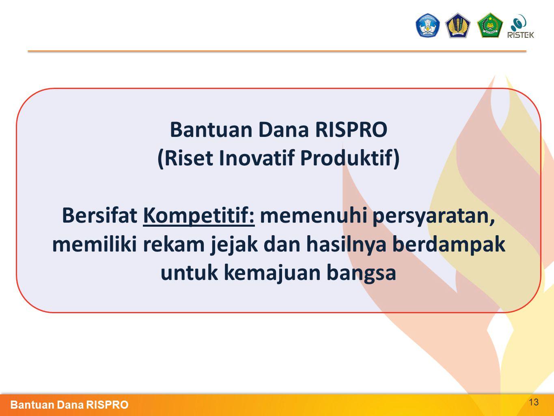 13 Bantuan Dana RISPRO (Riset Inovatif Produktif) Bersifat Kompetitif: memenuhi persyaratan, memiliki rekam jejak dan hasilnya berdampak untuk kemajua