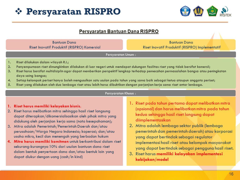 16 Bantuan Dana Riset Inovatif Produktif (RISPRO) Komersial Bantuan Dana Riset Inovatif Produktif (RISPRO) Implementatif 1.Riset harus memiliki kelaya