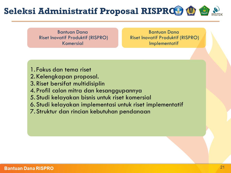 21 Bantuan Dana Riset Inovatif Produktif (RISPRO) Komersial Bantuan Dana Riset Inovatif Produktif (RISPRO) Implementatif Seleksi Administratif Proposa