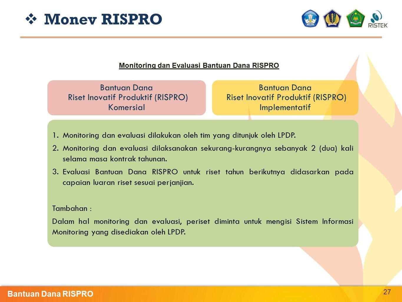 27 Bantuan Dana Riset Inovatif Produktif (RISPRO) Komersial Bantuan Dana Riset Inovatif Produktif (RISPRO) Implementatif  Monev RISPRO Monitoring dan