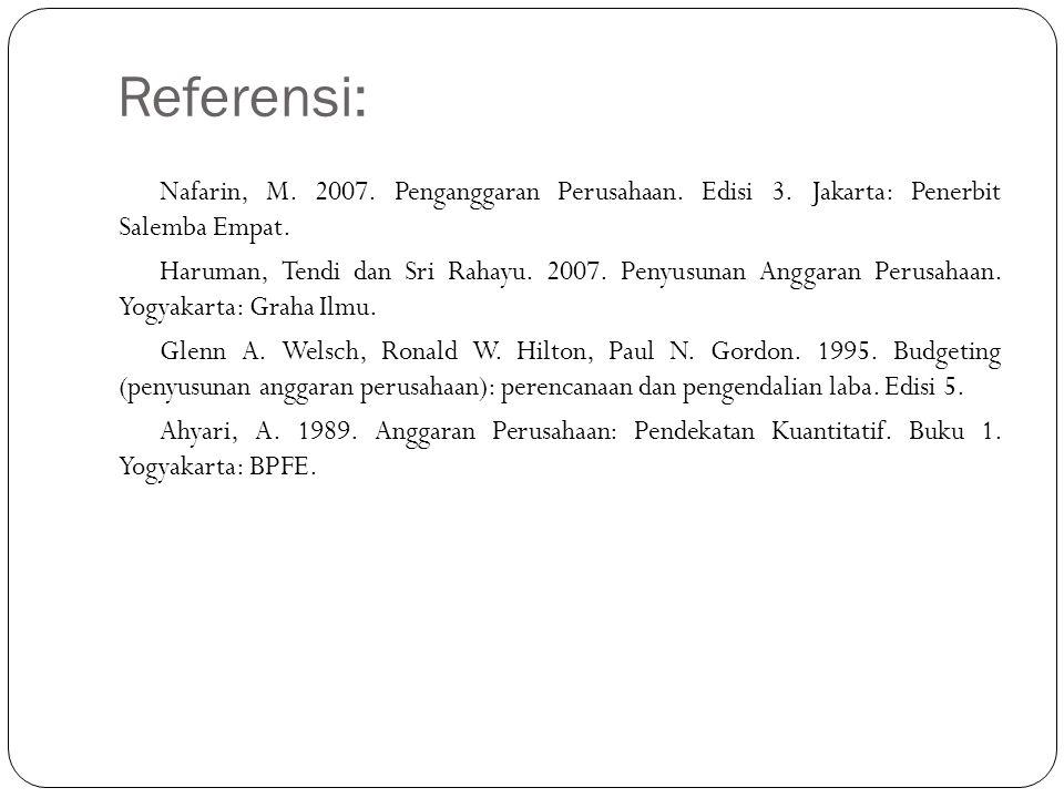 Referensi: Nafarin, M. 2007. Penganggaran Perusahaan. Edisi 3. Jakarta: Penerbit Salemba Empat. Haruman, Tendi dan Sri Rahayu. 2007. Penyusunan Anggar