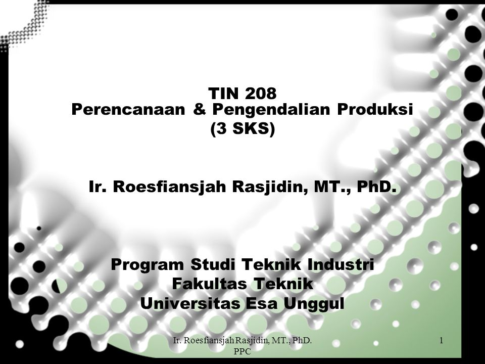 Ir. Roesfiansjah Rasjidin, MT., PhD. PPC 1 TIN 208 Perencanaan & Pengendalian Produksi (3 SKS) Ir. Roesfiansjah Rasjidin, MT., PhD. Program Studi Tekn