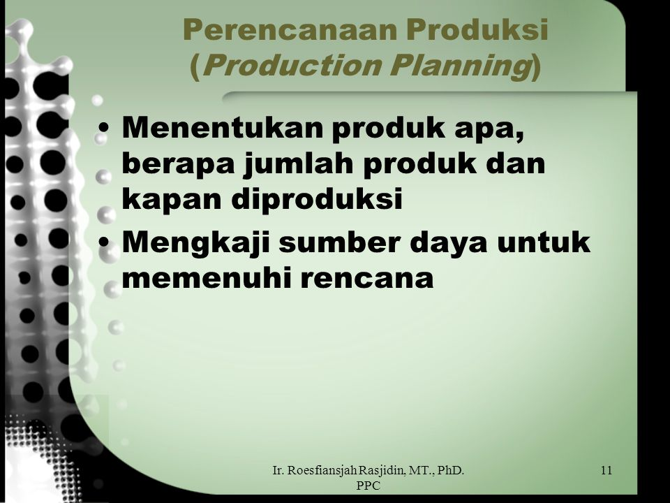 Ir. Roesfiansjah Rasjidin, MT., PhD. PPC 11 Perencanaan Produksi (Production Planning) Menentukan produk apa, berapa jumlah produk dan kapan diproduks