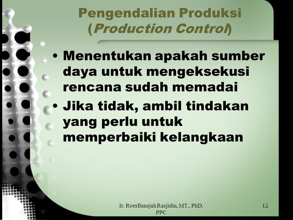 Ir. Roesfiansjah Rasjidin, MT., PhD. PPC 12 Pengendalian Produksi (Production Control) Menentukan apakah sumber daya untuk mengeksekusi rencana sudah