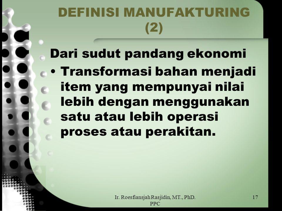Ir. Roesfiansjah Rasjidin, MT., PhD. PPC 17 DEFINISI MANUFAKTURING (2) Dari sudut pandang ekonomi Transformasi bahan menjadi item yang mempunyai nilai