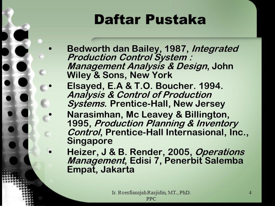 Ir. Roesfiansjah Rasjidin, MT., PhD. PPC 4 Daftar Pustaka Bedworth dan Bailey, 1987, Integrated Production Control System : Management Analysis & Desi