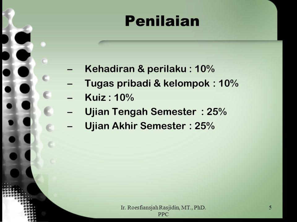 Ir. Roesfiansjah Rasjidin, MT., PhD. PPC 5 Penilaian –Kehadiran & perilaku : 10% –Tugas pribadi & kelompok : 10% –Kuiz : 10% –Ujian Tengah Semester: 2