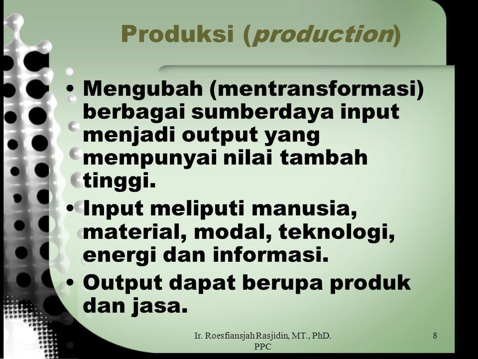 Ir. Roesfiansjah Rasjidin, MT., PhD. PPC 8 Produksi (production) Mengubah (mentransformasi) berbagai sumberdaya input menjadi output yang mempunyai ni