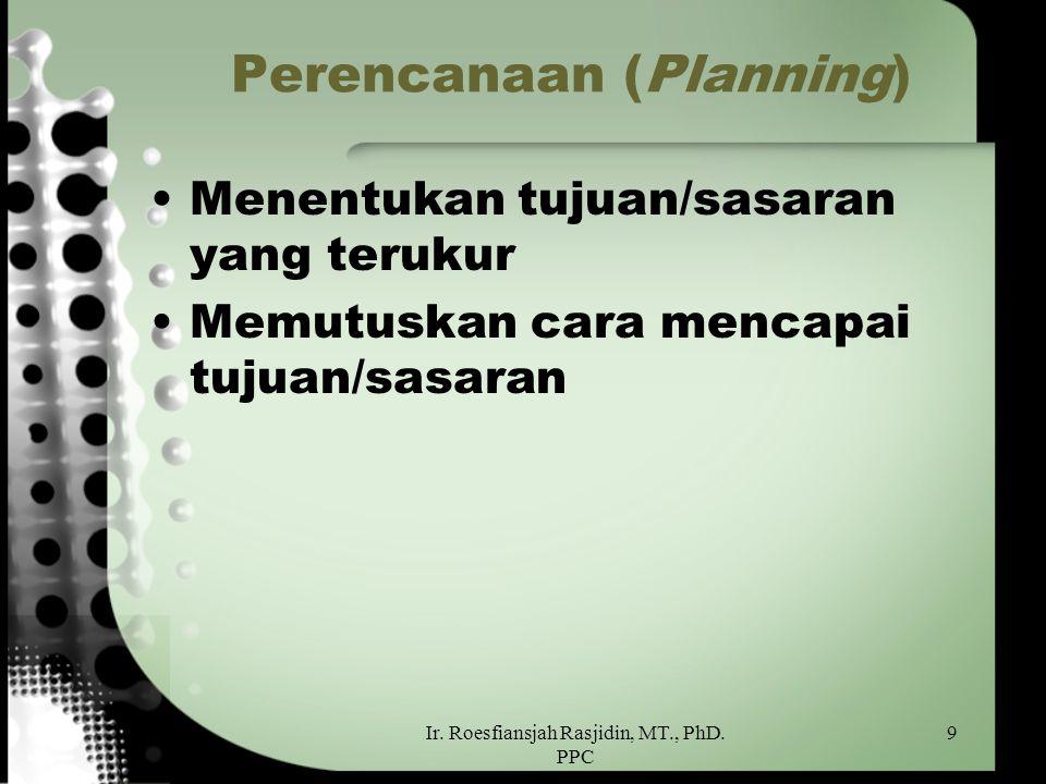 Ir. Roesfiansjah Rasjidin, MT., PhD. PPC 9 Perencanaan (Planning) Menentukan tujuan/sasaran yang terukur Memutuskan cara mencapai tujuan/sasaran
