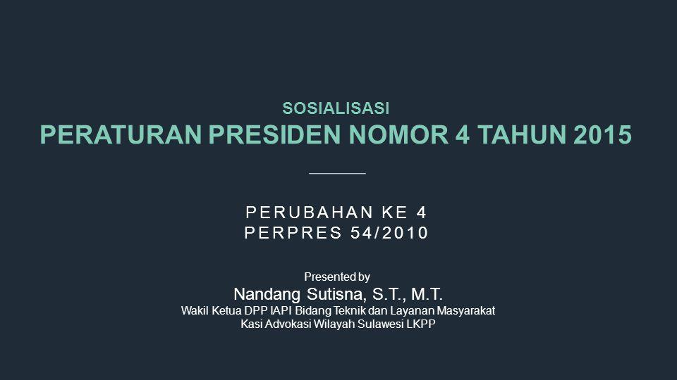 SOSIALISASI PERATURAN PRESIDEN NOMOR 4 TAHUN 2015 PERUBAHAN KE 4 PERPRES 54/2010 Presented by Nandang Sutisna, S.T., M.T. Wakil Ketua DPP IAPI Bidang