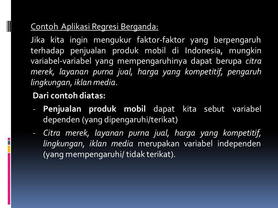 Contoh Aplikasi Regresi Berganda: Jika kita ingin mengukur faktor-faktor yang berpengaruh terhadap penjualan produk mobil di Indonesia, mungkin variabel-variabel yang mempengaruhinya dapat berupa citra merek, layanan purna jual, harga yang kompetitif, pengaruh lingkungan, iklan media.