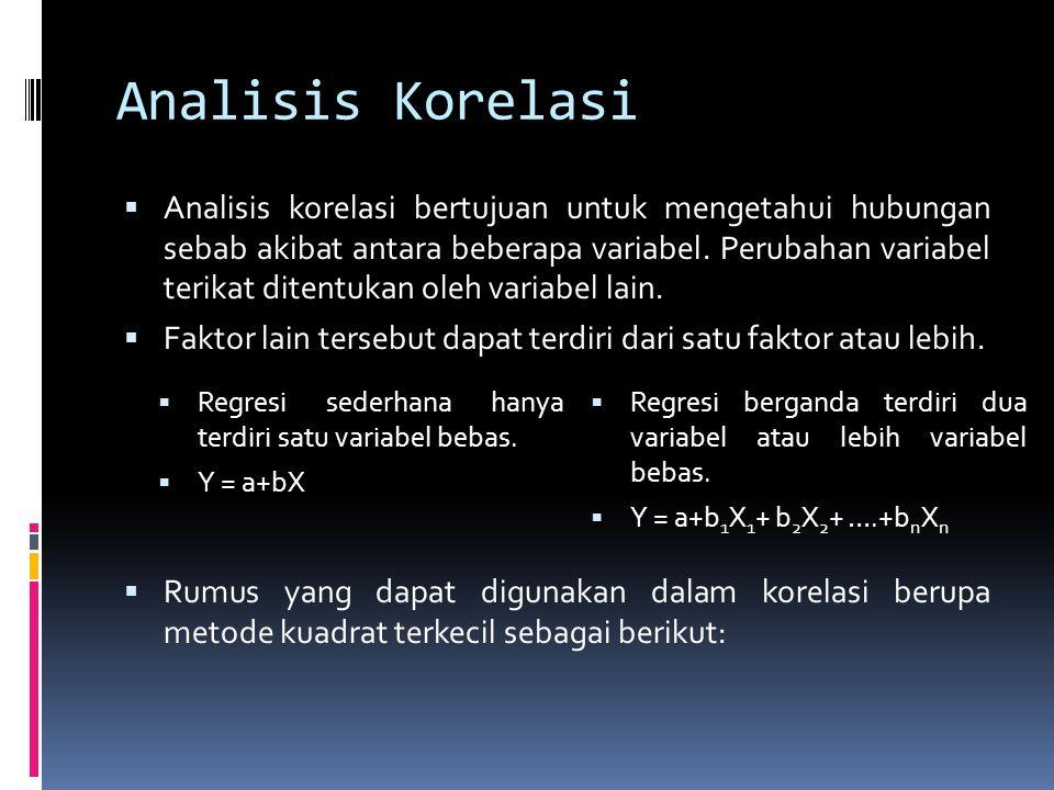 Analisis Korelasi  Analisis korelasi bertujuan untuk mengetahui hubungan sebab akibat antara beberapa variabel. Perubahan variabel terikat ditentukan