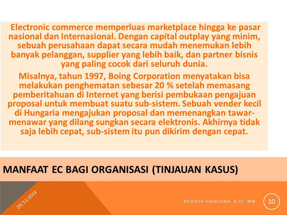 MANFAAT EC BAGI ORGANISASI (TINJAUAN KASUS) Electronic commerce memperluas marketplace hingga ke pasar nasional dan Internasional. Dengan capital outp