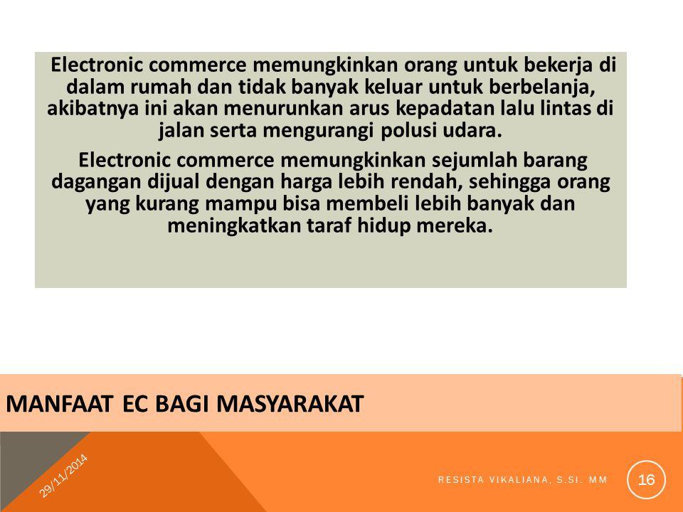 MANFAAT EC BAGI MASYARAKAT Electronic commerce memungkinkan orang untuk bekerja di dalam rumah dan tidak banyak keluar untuk berbelanja, akibatnya ini akan menurunkan arus kepadatan lalu lintas di jalan serta mengurangi polusi udara.