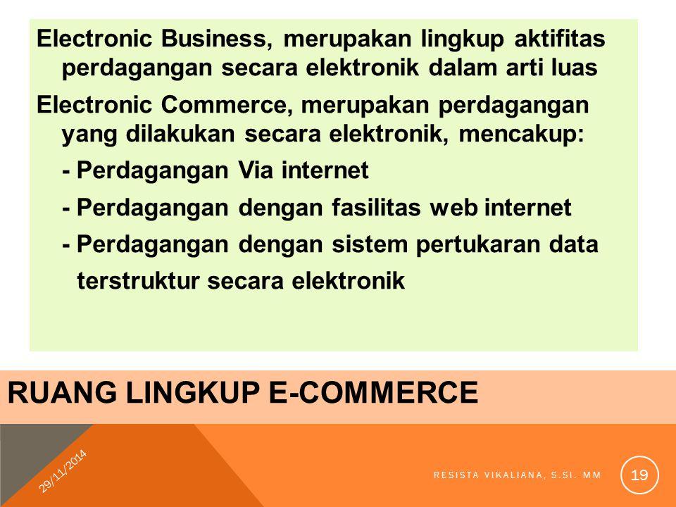 RUANG LINGKUP E-COMMERCE Electronic Business, merupakan lingkup aktifitas perdagangan secara elektronik dalam arti luas Electronic Commerce, merupakan perdagangan yang dilakukan secara elektronik, mencakup: - Perdagangan Via internet - Perdagangan dengan fasilitas web internet - Perdagangan dengan sistem pertukaran data terstruktur secara elektronik 29/11/2014 RESISTA VIKALIANA, S.SI.