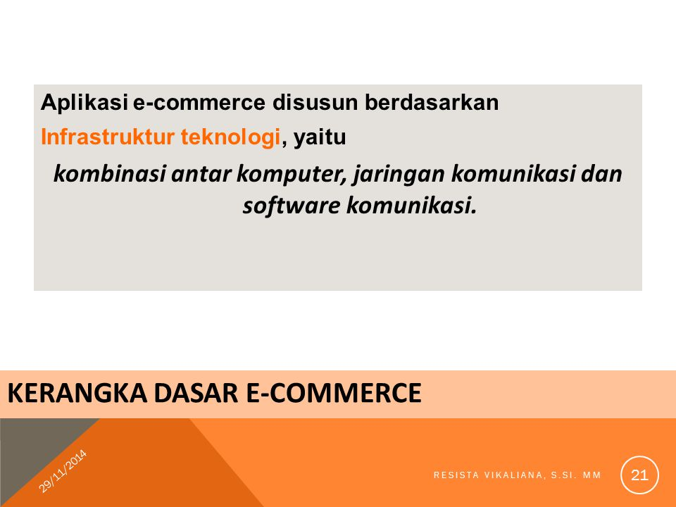 KERANGKA DASAR E-COMMERCE Aplikasi e-commerce disusun berdasarkan Infrastruktur teknologi, yaitu kombinasi antar komputer, jaringan komunikasi dan sof
