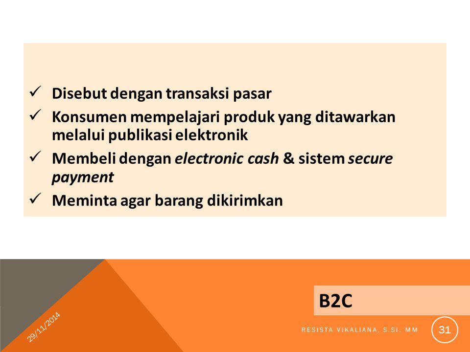 Disebut dengan transaksi pasar Konsumen mempelajari produk yang ditawarkan melalui publikasi elektronik Membeli dengan electronic cash & sistem secure payment Meminta agar barang dikirimkan B2C 29/11/2014 RESISTA VIKALIANA, S.SI.