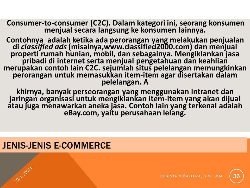 Consumer-to-consumer (C2C). Dalam kategori ini, seorang konsumen menjual secara langsung ke konsumen lainnya. Contohnya adalah ketika ada perorangan y