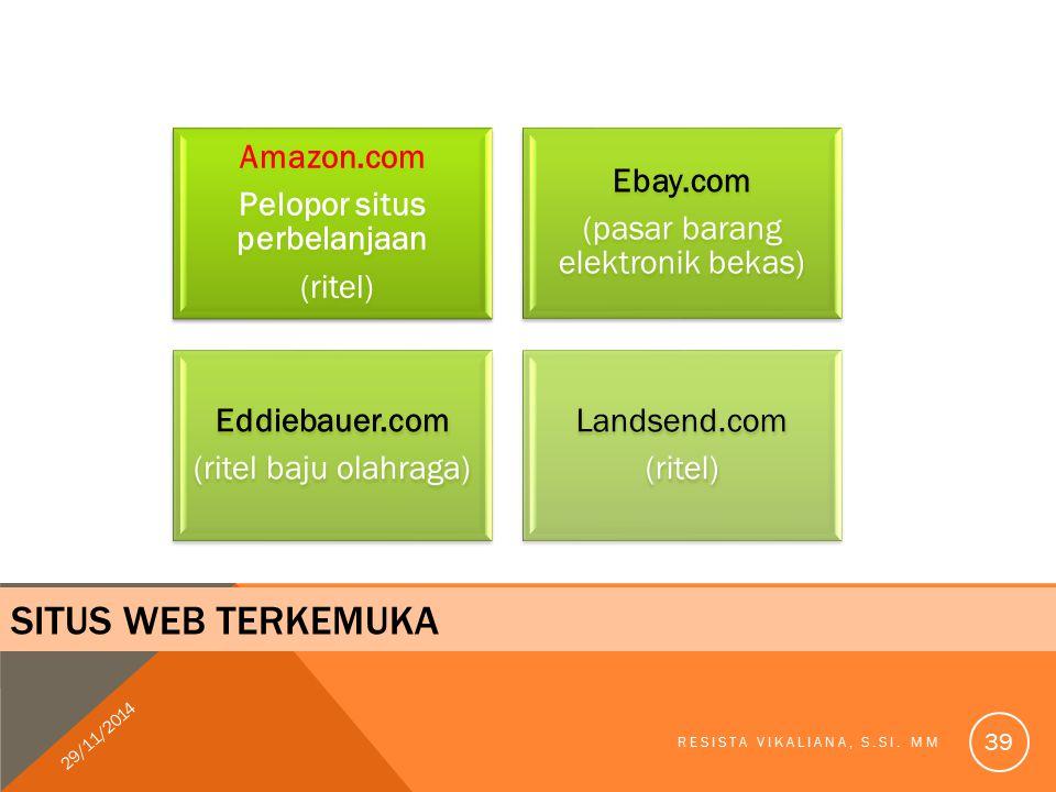 SITUS WEB TERKEMUKA Amazon.com Pelopor situs perbelanjaan (ritel) Ebay.com (pasar barang elektronik bekas) Eddiebauer.com (ritel baju olahraga) Landsend.com (ritel) 29/11/2014 RESISTA VIKALIANA, S.SI.