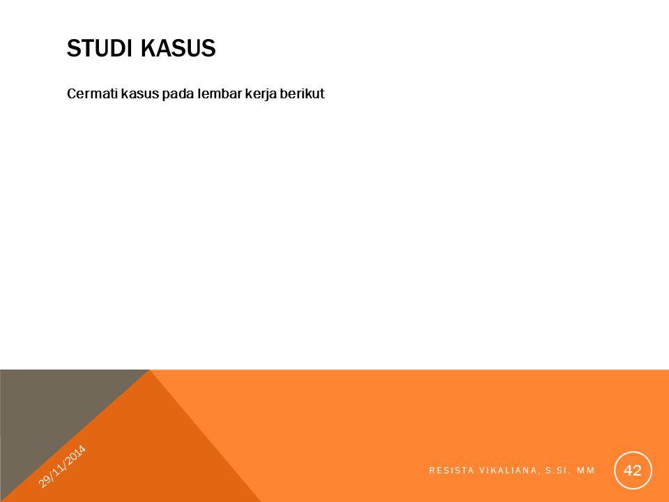 STUDI KASUS Cermati kasus pada lembar kerja berikut 29/11/2014 RESISTA VIKALIANA, S.SI. MM 42