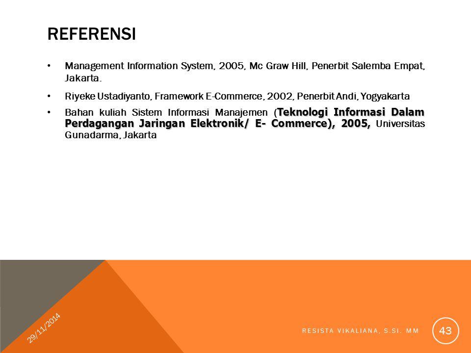 REFERENSI Management Information System, 2005, Mc Graw Hill, Penerbit Salemba Empat, Jakarta. Riyeke Ustadiyanto, Framework E-Commerce, 2002, Penerbit