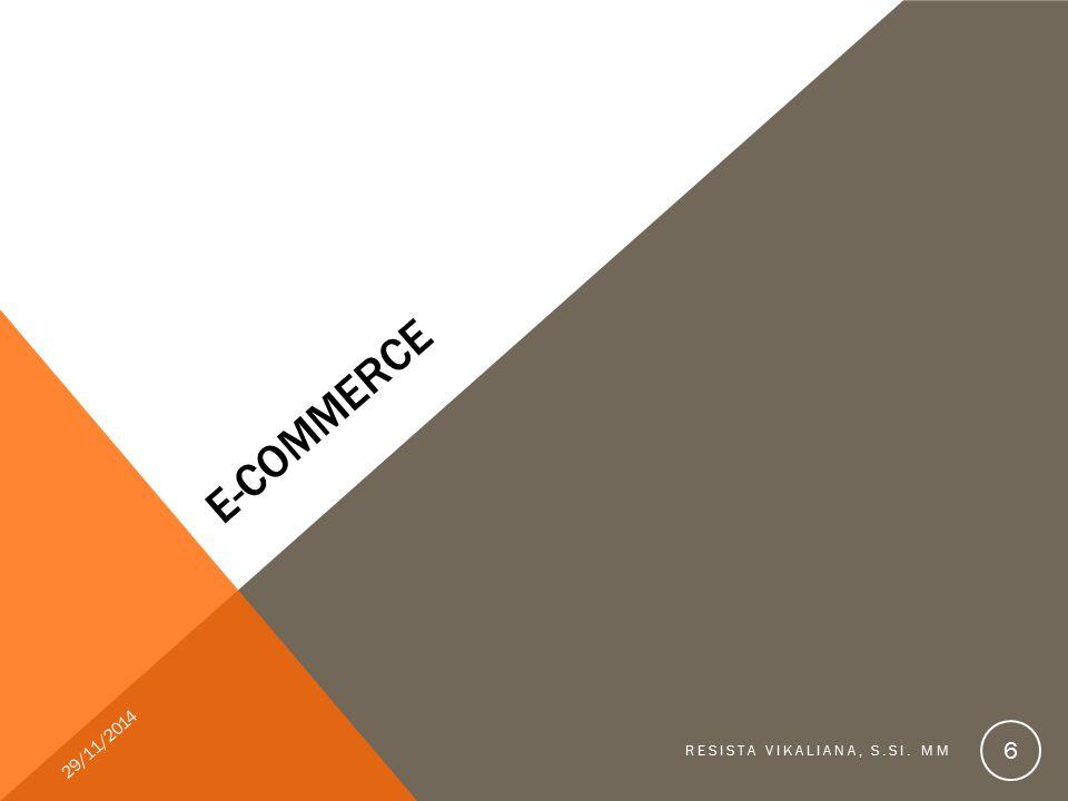 KEUNTUNGAN E-COMMERCE Bagi pengelola bisnis: -Perusahaan dapat menjangkau pelanggan di seluruh dunia -Efisiensi, tanpa kesalahan dan tepat waktu Bagi konsumen: -Harga lebih murah, belanja cukup pada satu tempat Bagi manajemen: -Peningkatan pendapatan & loyalitas pelanggan 29/11/2014 RESISTA VIKALIANA, S.SI.