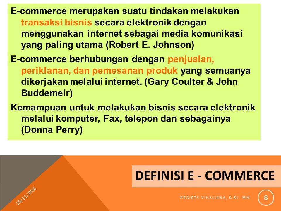 DEFINISI E - COMMERCE E-commerce merupakan suatu tindakan melakukan transaksi bisnis secara elektronik dengan menggunakan internet sebagai media komun