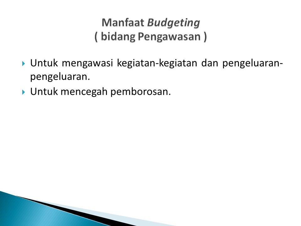  Untuk mengawasi kegiatan-kegiatan dan pengeluaran- pengeluaran.  Untuk mencegah pemborosan.