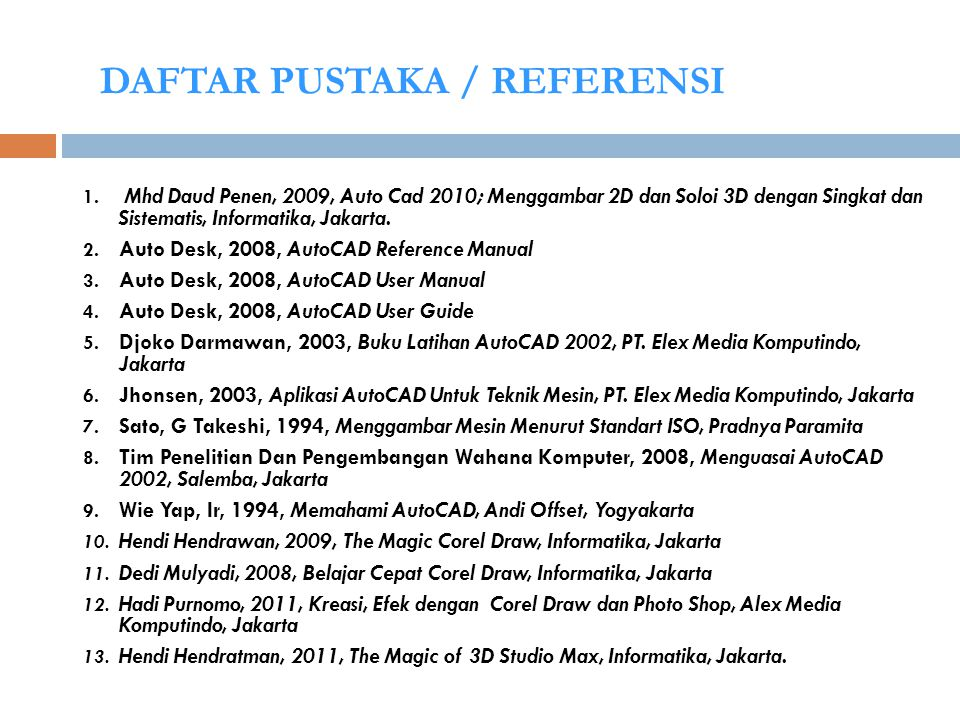 DAFTAR PUSTAKA / REFERENSI 1. Mhd Daud Penen, 2009, Auto Cad 2010; Menggambar 2D dan Soloi 3D dengan Singkat dan Sistematis, Informatika, Jakarta. 2.