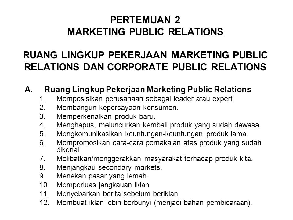 PERTEMUAN 2 MARKETING PUBLIC RELATIONS RUANG LINGKUP PEKERJAAN MARKETING PUBLIC RELATIONS DAN CORPORATE PUBLIC RELATIONS A.Ruang Lingkup Pekerjaan Marketing Public Relations 1.Memposisikan perusahaan sebagai leader atau expert.