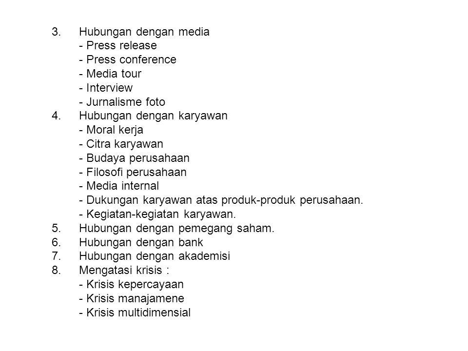 3.Hubungan dengan media - Press release - Press conference - Media tour - Interview - Jurnalisme foto 4.Hubungan dengan karyawan - Moral kerja - Citra karyawan - Budaya perusahaan - Filosofi perusahaan - Media internal - Dukungan karyawan atas produk-produk perusahaan.