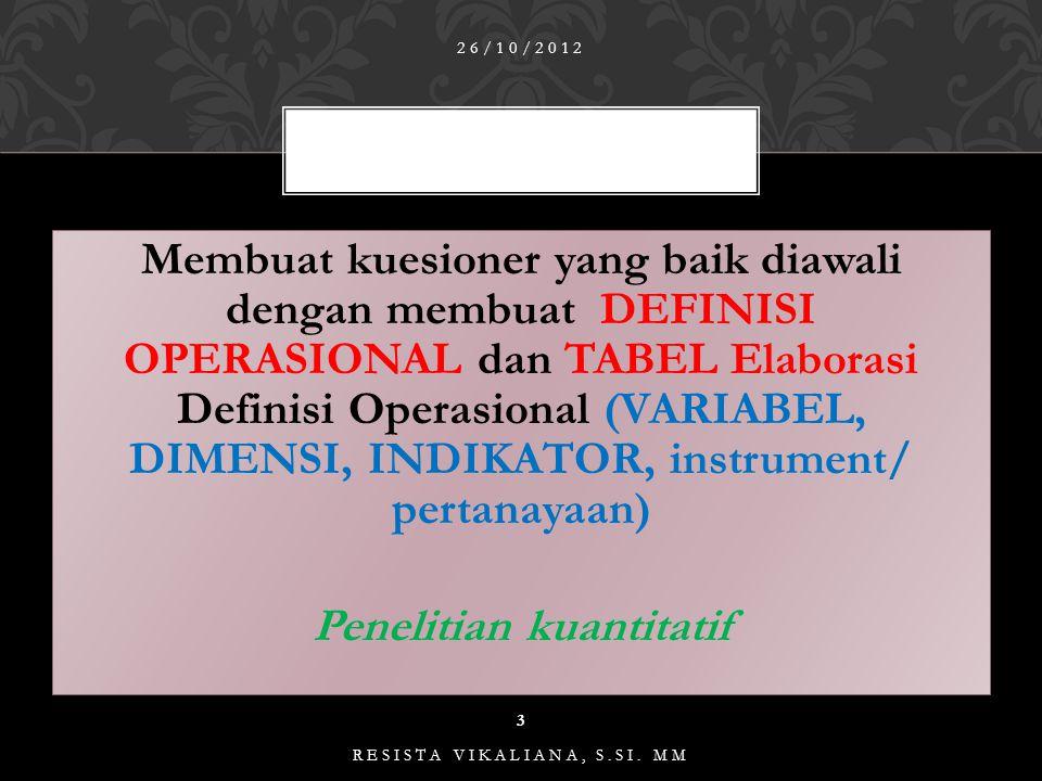 Membuat kuesioner yang baik diawali dengan membuat DEFINISI OPERASIONAL dan TABEL Elaborasi Definisi Operasional (VARIABEL, DIMENSI, INDIKATOR, instrument/ pertanayaan) Penelitian kuantitatif Membuat kuesioner yang baik diawali dengan membuat DEFINISI OPERASIONAL dan TABEL Elaborasi Definisi Operasional (VARIABEL, DIMENSI, INDIKATOR, instrument/ pertanayaan) Penelitian kuantitatif 26/10/2012 3 RESISTA VIKALIANA, S.SI.