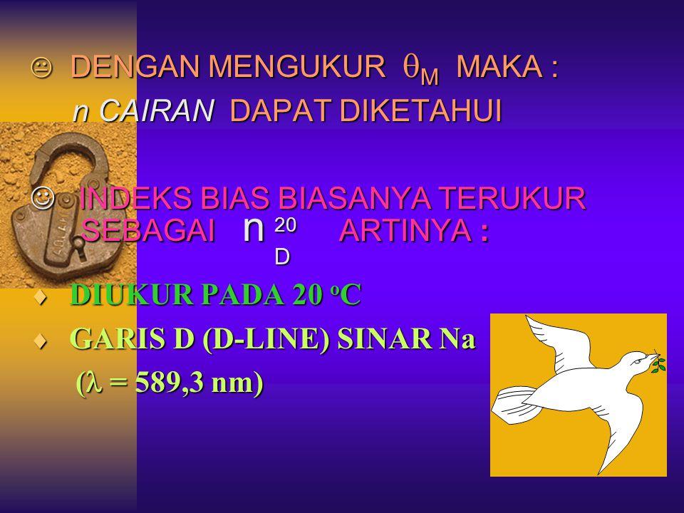  DENGAN MENGUKUR  M MAKA : n CAIRAN DAPAT DIKETAHUI n CAIRAN DAPAT DIKETAHUI INDEKS BIAS BIASANYA TERUKUR INDEKS BIAS BIASANYA TERUKUR SEBAGAI n 20 ARTINYA : SEBAGAI n 20 ARTINYA : D  DIUKUR PADA 20 o C  GARIS D (D-LINE) SINAR Na ( = 589,3 nm) ( = 589,3 nm)
