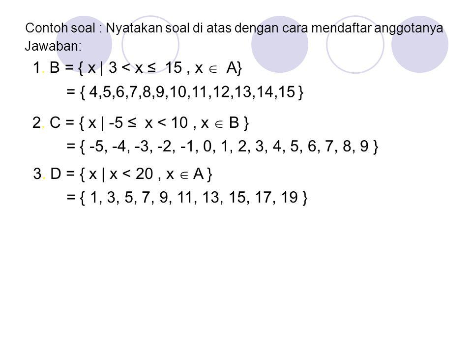 Soal : Nyatakan himpunan berikut dalam bentuk notasi pembentuk himpunan 3. D adalah bilangan ganjil kurang dari 20 1. B = { x | 3 < x ≤ 15, x  A} 1.B