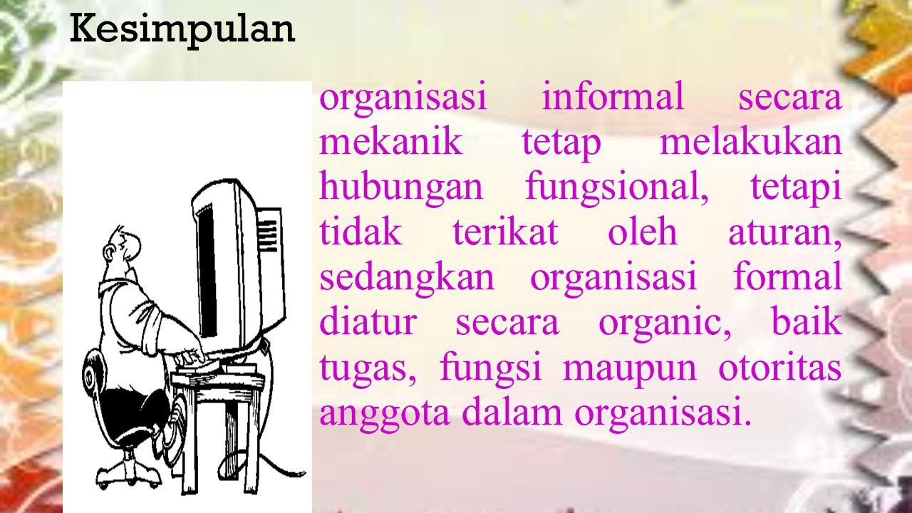 Kesimpulan organisasi informal secara mekanik tetap melakukan hubungan fungsional, tetapi tidak terikat oleh aturan, sedangkan organisasi formal diatur secara organic, baik tugas, fungsi maupun otoritas anggota dalam organisasi.