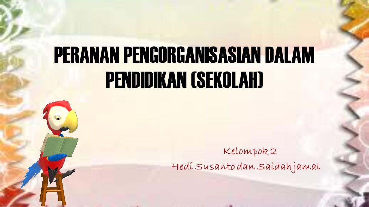 PERANAN PENGORGANISASIAN DALAM PENDIDIKAN (SEKOLAH) Kelompok 2 Hedi Susanto dan Saidah jamal