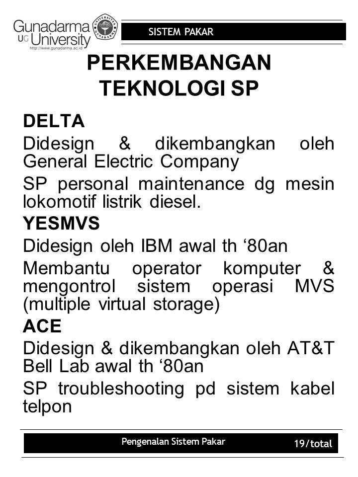 SISTEM PAKAR Pengenalan Sistem Pakar 19/total PERKEMBANGAN TEKNOLOGI SP DELTA Didesign & dikembangkan oleh General Electric Company SP personal maintenance dg mesin lokomotif listrik diesel.