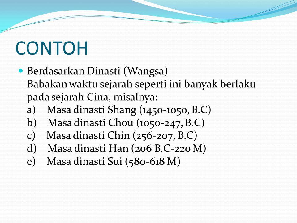 CONTOH Berdasarkan Dinasti (Wangsa) Babakan waktu sejarah seperti ini banyak berlaku pada sejarah Cina, misalnya: a) Masa dinasti Shang (1450-1050, B.C) b) Masa dinasti Chou (1050-247, B.C) c) Masa dinasti Chin (256-207, B.C) d) Masa dinasti Han (206 B.C-220 M) e) Masa dinasti Sui (580-618 M)