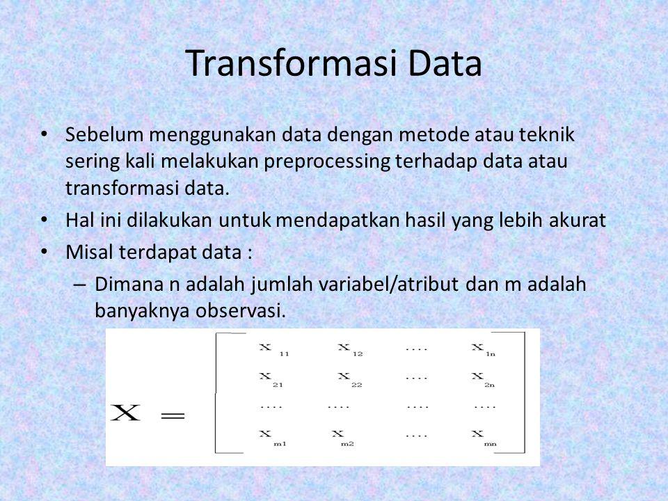 Transformasi Data Sebelum menggunakan data dengan metode atau teknik sering kali melakukan preprocessing terhadap data atau transformasi data.