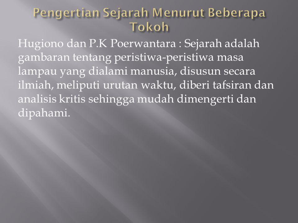 Hugiono dan P.K Poerwantara : Sejarah adalah gambaran tentang peristiwa-peristiwa masa lampau yang dialami manusia, disusun secara ilmiah, meliputi ur