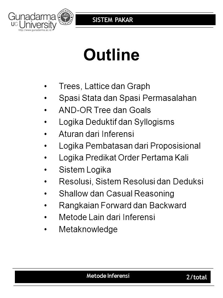 SISTEM PAKAR Metode Inferensi 3/total Trees, Lattice dan Graph Tree:struktur data hirarki yg berisi node/vertices/objek yg menyimpan informasi/pengetahuan dan link/edges/cabang yg menghubungkan node Disebut juga dg tipe jaringan semantik khusus Merupakan kasus khusus yg disebut graf Suatu graf dapat mempunyai nol atau lebih link, dan tidak ada perbedaan antara root dan child Root : node tertinggi, leaves : terendah