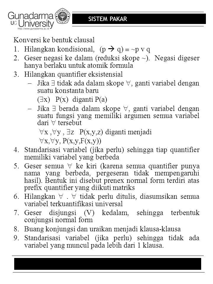 SISTEM PAKAR Konversi ke bentuk clausal 1.Hilangkan kondisional, (p  q)  ~p v q 2.Geser negasi ke dalam (reduksi skope ~). Negasi digeser hanya berl