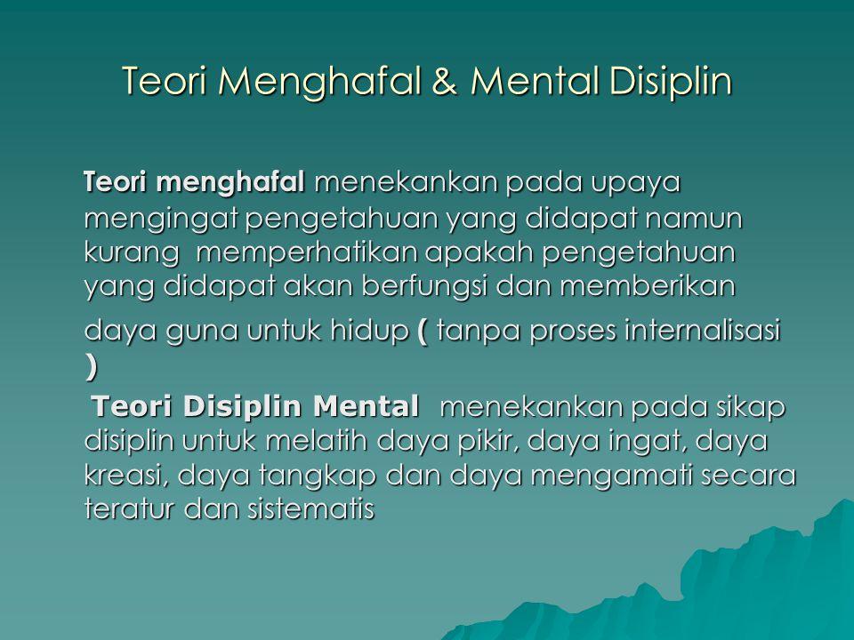 Teori Menghafal & Mental Disiplin Teori menghafal menekankan pada upaya mengingat pengetahuan yang didapat namun kurang memperhatikan apakah pengetahu