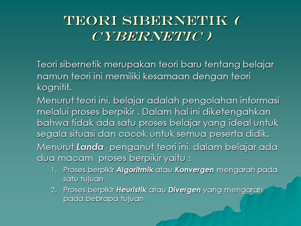 Teori Sibernetik ( Cybernetic ) Teori sibernetik merupakan teori baru tentang belajar namun teori ini memiliki kesamaan dengan teori kognitif. Menurut