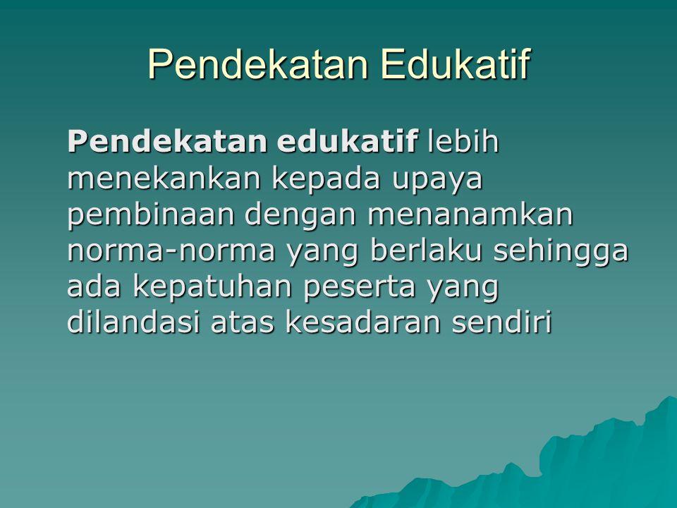 Pendekatan Edukatif Pendekatan edukatif lebih menekankan kepada upaya pembinaan dengan menanamkan norma-norma yang berlaku sehingga ada kepatuhan pese